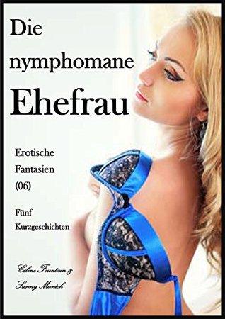 Die nymphomane Ehefrau! Erotische Fantasien (06) - Fünf Kurzgeschichten  by  Sunny Munich