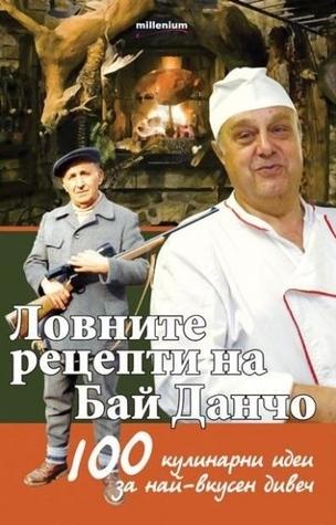 Ловните рецепти на Бай Данчо. 100 кулинарни рецепти за най-добър  by  Йордан Стоичков