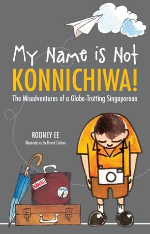 My Name is Not Konnichiwa: The Misadventures of a globe trotting Singaporean  by  Rodney Ee