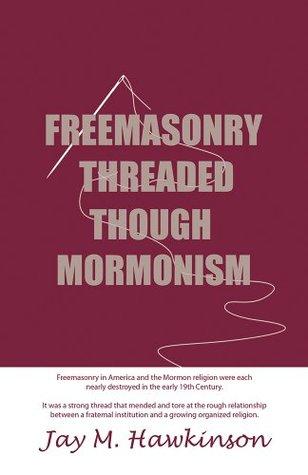Freemasonry Threaded Though Mormonism  by  Jay M Hawkinson