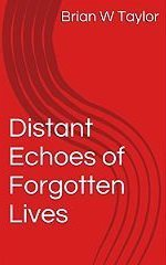 Distant Echoes of Forgotten Lives Brian W. Taylor