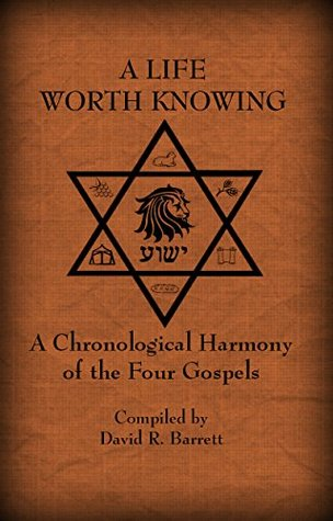 A Life Worth Knowing: A Chronological Harmony of the Four Gospels  by  David R. Barrett