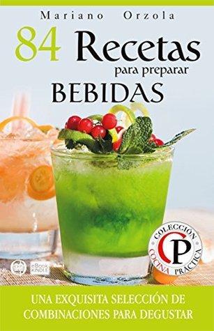 84 RECETAS PARA PREPARAR BEBIDAS: Una exquisita selección de combinaciones para degustar (Colección Cocina Práctica nº 18)  by  Mariano Orzola