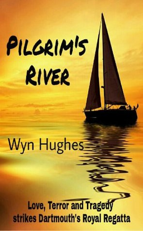 Pilgrims River - Sailing Adventure from Dartmouth to the Sea: Love, Terror and Tragedy strikes Dartmouths Royal Regatta Wyn Hughes