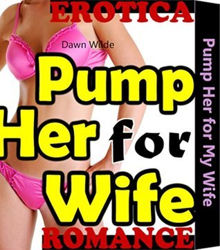 Pump Her for My Wife: Contemporary Dirty Girl Erotic Women Free Romance Family Taboo Erotica Sex Fiction Short Story Book Ella Faye