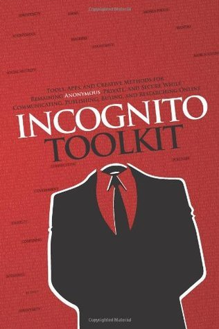 Incognito Toolkit: Tools, Apps, and Creative Methods for Remaining Anonymous, Private, and Secure While Communicating, Publishing, Buying, and Researching Online  by  Rob Robideau