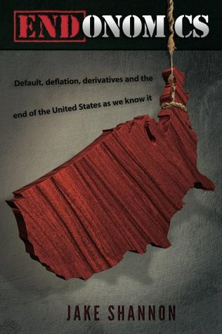 ENDonomics: Default, Deflation, Derivatives & the End of the United States As We Know It. Jake Shannon