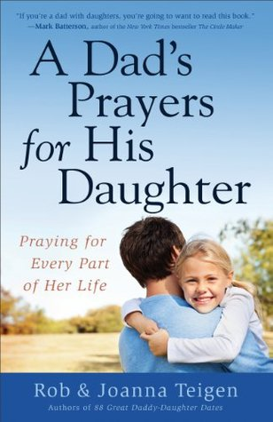 Dads Prayers for His Daughter, A: Praying for Every Part of Her Life Rob Teigen