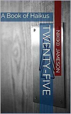 Twenty-Five: A Book of Haikus Nik(ki) Jameson