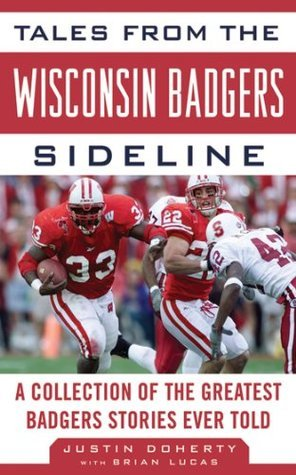 Tales from the Wisconsin Badgers Sideline: A Collection of the Greatest Badgers Stories Ever Told Justin Doherty