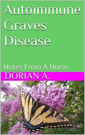 Autoimmune Graves Disease: Notes From A Nurse  by  Dorian A.