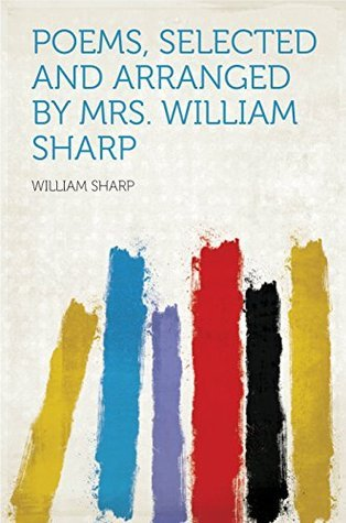 Poems, Selected and Arranged  by  Mrs. William Sharp by William Sharp