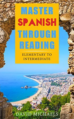 Master Spanish Through Reading: From Elementary to Intermediate (Boost your vocabulary with over 290 new words and phrases)  by  David Michaels