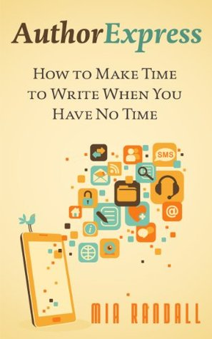 Author Express: How to Make Time to Write When You Have No Time  by  Mia Randall