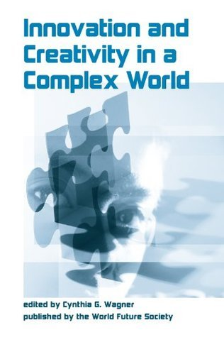 Innovation And Creativity In A Complex World  by  Cynthia G. Wagner
