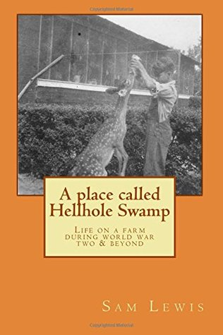 A Place Called Hellhole Swamp: Life on a farm during world war two and beyond Sam Lewis