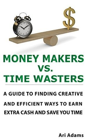 Money Makers Vs. Time Wasters: A guide to finding creative and efficient ways to earn extra cash and save you time Ari Adams