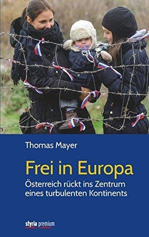 Frei in Europa: Österreich rückt ins Zentrum eines turbulenten Kontinents Thomas Mayer