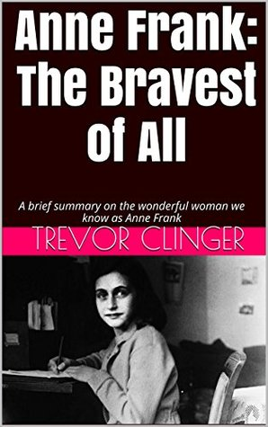 Anne Frank: The Bravest of All: A brief summary on the wonderful woman we know as Anne Frank Trevor Clinger