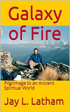 Galaxy of Fire: Pilgrimage to an Ancient Spiritual World Jay Latham
