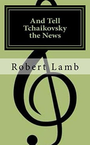 And Tell Tchaikovsky the News Robert J Lamb