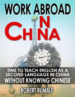 Work Abroad In China: Time to Teach English as a Second Language without Knowing Chinese  by  Robert Rumble