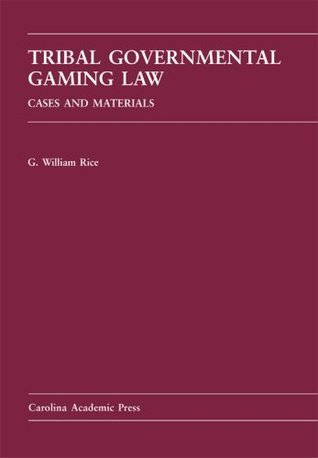 Tribal Governmental Gaming Law: Cases and Materials G. William Rice