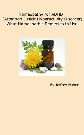 Homeopathy for ADHD (Attention Deficit Hyperactivity Disorder): What Homeopathic Remedies to Use  by  Jeffrey Fisher