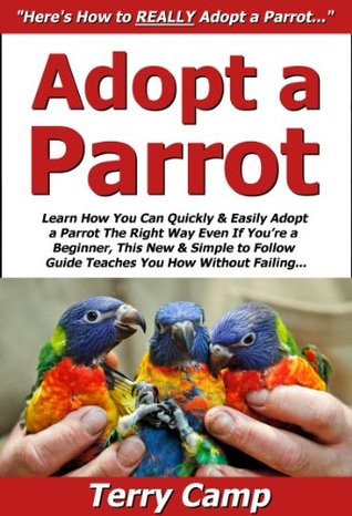 Adopt a Parrot: Learn How You Can Quickly & Easily Adopt a Parrot The Right Way Even If Youre a Beginner, This New & Simple to Follow Guide Teaches You How Without Failing  by  Terry Camp