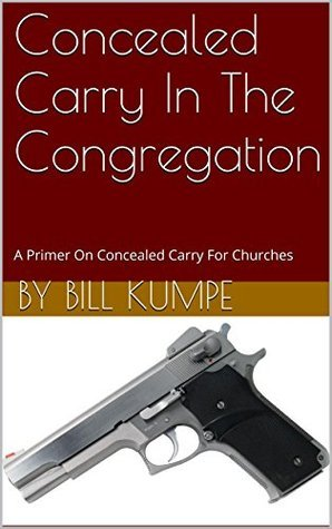 Concealed Carry In The Congregation: A Primer On Concealed Carry For Churches by Bill Kumpe