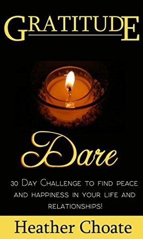 Gratitude Dare: 30 Day Challenge to Find Peace and Happiness in Your Life and Relationships! Heather Choate
