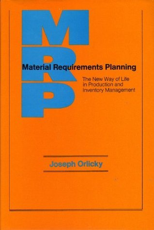 Material Requirements Planning: The New Way of Life in Production and Inventory Management  by  Joseph Orlicky