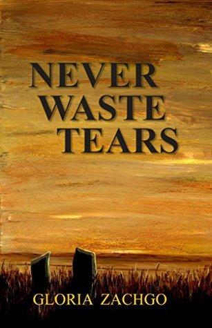 Never Waste Tears  by  Gloria Zachgo