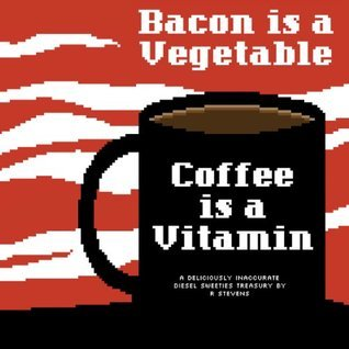 Bacon Is a Vegetable, Coffee Is a Vitamin  by  R. Stevens