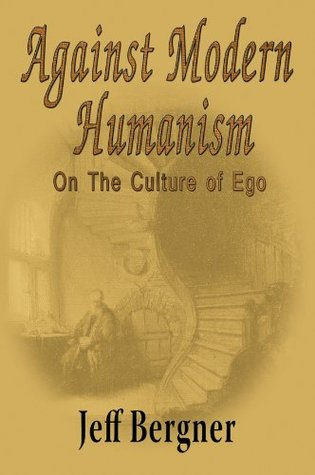 Against Modern Humanism: On the Culture of Ego  by  Jeff Bergner
