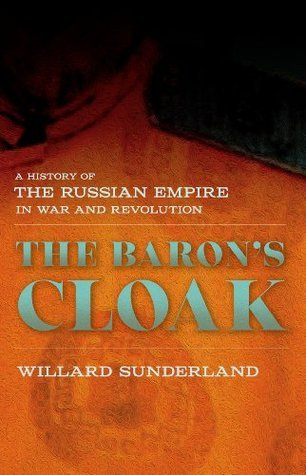 The Barons Cloak: A History of the Russian Empire in War and Revolution Willard Sunderland