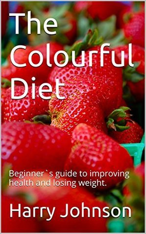 The Colourful Diet: Beginner`s guide to improving health and losing weight.  by  Harry Johnson