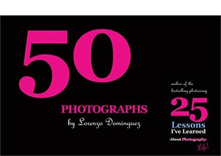 50 Photographs: An illustrated companion to 25 Lessons Ive Learned about Photography...Life! (Photographs Lorenzo Dominguez Book 1) by Lorenzo Dominguez