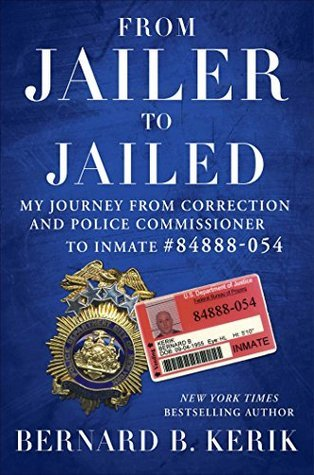 From Jailer to Jailed: My Journey from Correction and Police Commissioner to Inmate #84888-054  by  Bernard B. Kerik