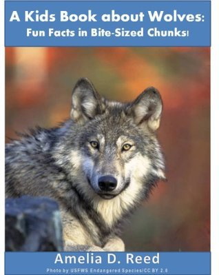 A Kids Book about Wolves: Fun Facts in Bite-Sized Chunks  by  Amelia Reed