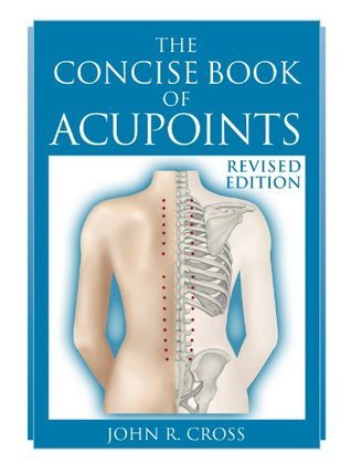 The Concise Book of Acupoints  by  John R Cross