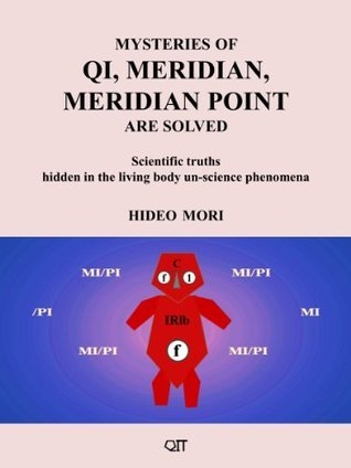 Mysteries of Qi, Meridian, Meridian Point Are Solved: Scientific Truths Hidden in the Living Body Un-Science Phenomena  by  Hideo Mori