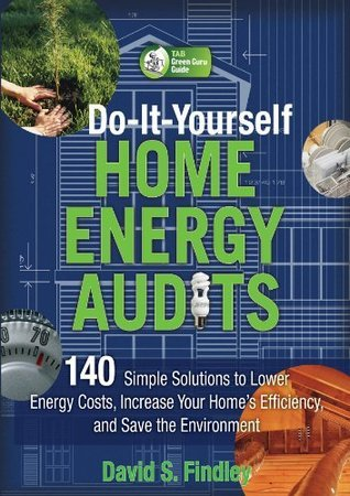 Do-It-Yourself Home Energy Audits: 101 Simple Solutions to Lower Energy Costs, Increase Your Homes Efficiency, and Save the Environmen  by  David Findley