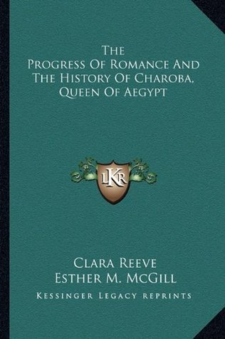 The Progress Of Romance And The History Of Charoba, Queen Of Aegypt Clara Reeve