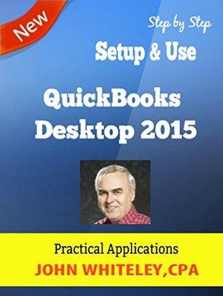 QuickBooks Desktop 2015 - Practical Applications: QuickBooks Step Step by John Whiteley