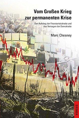 Vom Großen Krieg zur permanenten Krise: Der Aufstieg der Finanzaristokratie und das Versagen der Demokratie Marc Chesney