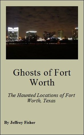 Ghosts of Fort Worth: The Haunted Locations of Fort Worth, Texas  by  Jeffrey Fisher