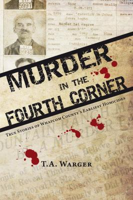 Murder in the Fourth Corner: True Stories of Whatcom Countys Earliest Homicides T.A. Warger
