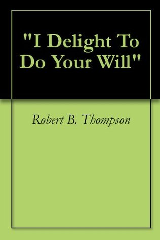 I Delight To Do Your Will Robert B. Thompson