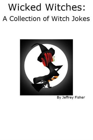 Wicked Witches: A Collection of Witch Jokes  by  Jeffrey Fisher